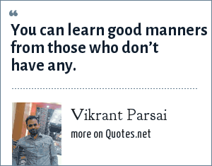 Vikrant Parsai: You can learn good manners from those who don't have any.