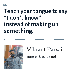 "Vikrant Parsai: Teach your tongue to say ""I don't know"" instead of making up something."