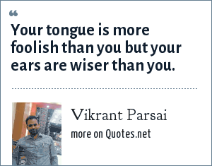 Vikrant Parsai: Your tongue is more foolish than you but your ears are wiser than you.