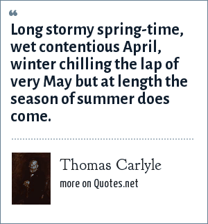 Thomas Carlyle: Long stormy spring-time, wet contentious April, winter chilling the lap of very May but at length the season of summer does come.