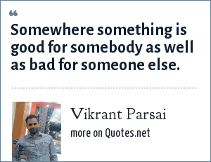 Vikrant Parsai: Somewhere something is good for somebody as well as bad for someone else.