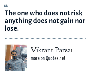 Vikrant Parsai: The one who does not risk anything does not gain nor lose.