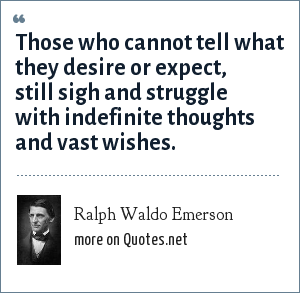 Ralph Waldo Emerson: Those who cannot tell what they desire or expect, still sigh and struggle with indefinite thoughts and vast wishes.