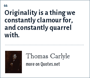 Thomas Carlyle: Originality is a thing we constantly clamour for, and constantly quarrel with.