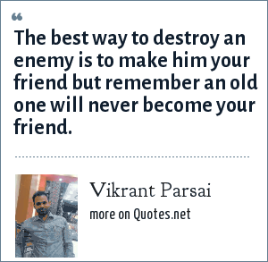 Vikrant Parsai: The best way to destroy an enemy is to make him your friend but remember an old one will never become your friend.