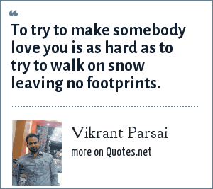 Vikrant Parsai: To try to make somebody love you is as hard as to try to walk on snow leaving no footprints.