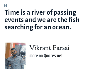 Vikrant Parsai: Time is a river of passing events and we are the fish searching for an ocean.