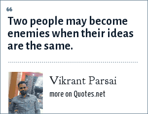 Vikrant Parsai: Two people may become enemies when their ideas are the same.
