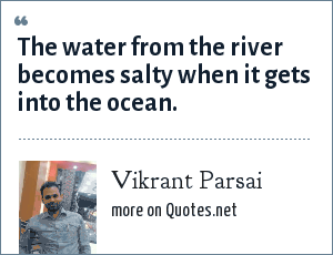 Vikrant Parsai: The water from the river becomes salty when it gets into the ocean.