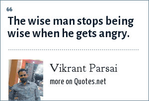 Vikrant Parsai: The wise man stops being wise when he gets angry.