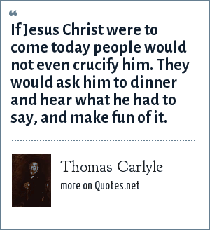 Thomas Carlyle: If Jesus Christ were to come today people would not even crucify him. They would ask him to dinner and hear what he had to say, and make fun of it.