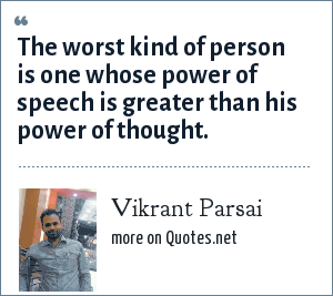 Vikrant Parsai: The worst kind of person is one whose power of speech is greater than his power of thought.