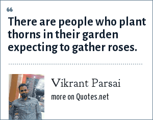 Vikrant Parsai: There are people who plant thorns in their garden expecting to gather roses.