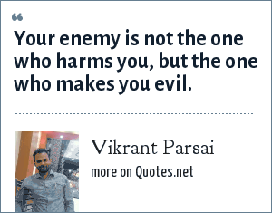 Vikrant Parsai: Your enemy is not the one who harms you, but the one who makes you evil.