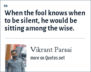 Vikrant Parsai: When the fool knows when to be silent, he would be sitting among the wise.