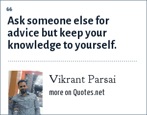 Vikrant Parsai: Ask someone else for advice but keep your knowledge to yourself.