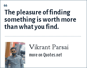 Vikrant Parsai: The pleasure of finding something is worth more than what you find.