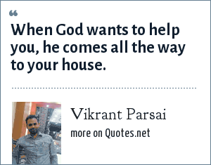 Vikrant Parsai: When God wants to help you, he comes all the way to your house.