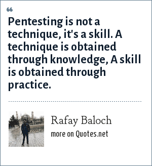 Rafay Baloch: Pentesting is not a technique, it's a skill. A technique is obtained through knowledge, A skill is obtained through practice.