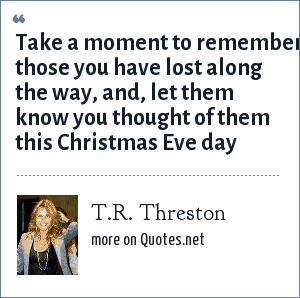 T.R. Threston: Take a moment to remember those you have lost along the way, and, let them know you thought of them this Christmas Eve day