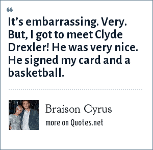 Braison Cyrus: It's embarrassing. Very. But, I got to meet Clyde Drexler! He was very nice. He signed my card and a basketball.