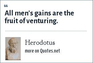 Herodotus: All men's gains are the fruit of venturing.