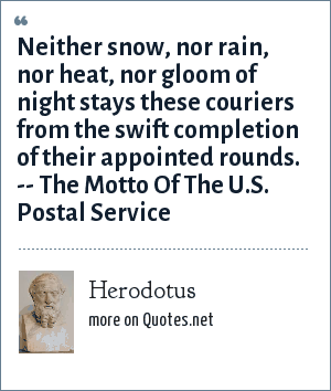 Herodotus: Neither snow, nor rain, nor heat, nor gloom of night stays these couriers from the swift completion of their appointed rounds. -- The Motto Of The U.S. Postal Service
