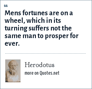 Herodotus: Mens fortunes are on a wheel, which in its turning suffers not the same man to prosper for ever.