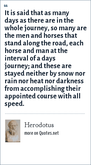 Herodotus: It is said that as many days as there are in the whole journey, so many are the men and horses that stand along the road, each horse and man at the interval of a days journey; and these are stayed neither by snow nor rain nor heat nor darkness from accomplishing their appointed course with all speed.