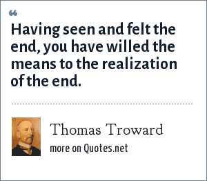 Thomas Troward: Having seen and felt the end, you have willed the means to the realization of the end.