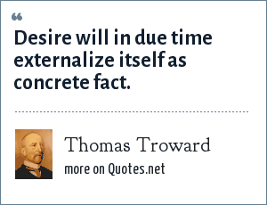Thomas Troward: Desire will in due time externalize itself as concrete fact.