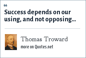 Thomas Troward: Success depends on our using, and not opposing...