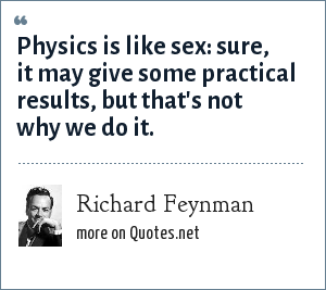 Richard Feynman: Physics is like sex: sure, it may give some practical results, but that's not why we do it.