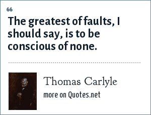 Thomas Carlyle: The greatest of faults, I should say, is to be conscious of none.