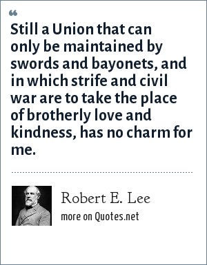 Robert E. Lee: Still a Union that can only be maintained by swords and bayonets, and in which strife and civil war are to take the place of brotherly love and kindness, has no charm for me.
