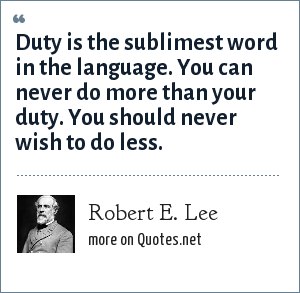 Robert E. Lee: Duty is the sublimest word in the language. You can never do more than your duty. You should never wish to do less.