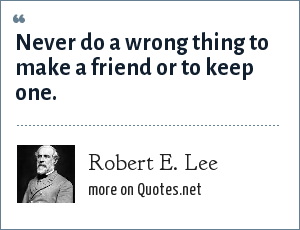 Robert E. Lee: Never do a wrong thing to make a friend or to keep one.
