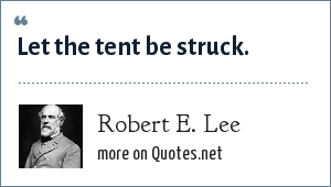Robert E. Lee: Let the tent be struck.