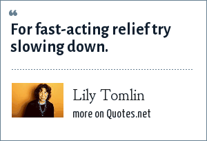 Lily Tomlin: For fast-acting relief try slowing down.