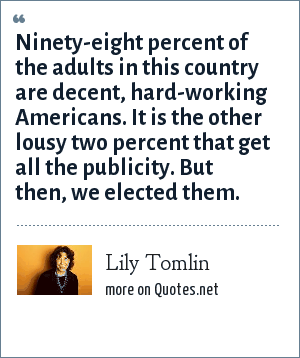 Lily Tomlin: Ninety-eight percent of the adults in this country are decent, hard-working Americans. It is the other lousy two percent that get all the publicity. But then, we elected them.