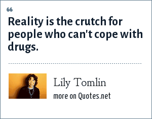 Lily Tomlin: Reality is the crutch for people who can't cope with drugs.