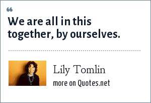 Lily Tomlin: We are all in this together, by ourselves.