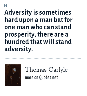 Thomas Carlyle: Adversity is sometimes hard upon a man but for one man who can stand prosperity, there are a hundred that will stand adversity.