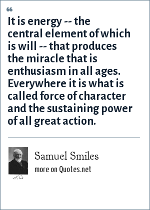 Samuel Smiles: It is energy -- the central element of which is will -- that produces the miracle that is enthusiasm in all ages. Everywhere it is what is called force of character and the sustaining power of all great action.