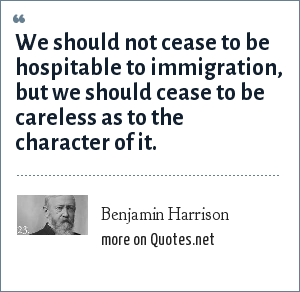 Benjamin Harrison: We should not cease to be hospitable to immigration, but we should cease to be careless as to the character of it.