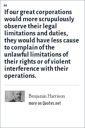 Benjamin Harrison: If our great corporations would more scrupulously observe their legal limitations and duties, they would have less cause to complain of the unlawful limitations of their rights or of violent interference with their operations.