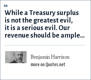 Benjamin Harrison: While a Treasury surplus is not the greatest evil, it is a serious evil. Our revenue should be ample...