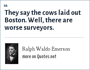 Ralph Waldo Emerson: They say the cows laid out Boston. Well, there are worse surveyors.