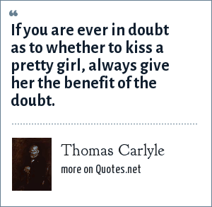 Thomas Carlyle: If you are ever in doubt as to whether to kiss a pretty girl, always give her the benefit of the doubt.