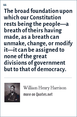 William Henry Harrison: The broad foundation upon which our Constitution rests being the people—a breath of theirs having made, as a breath can unmake, change, or modify it—it can be assigned to none of the great divisions of government but to that of democracy.